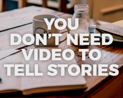 You Don't Need Video to Tell Stories
